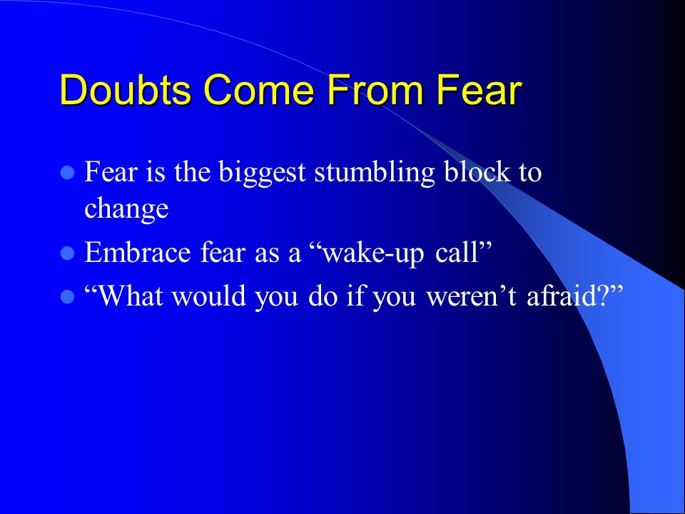 Doubts Come From Fear Fear is the biggest stumbling block to change Embrace fear as a wake-up call What would you do if you weren't afraid?