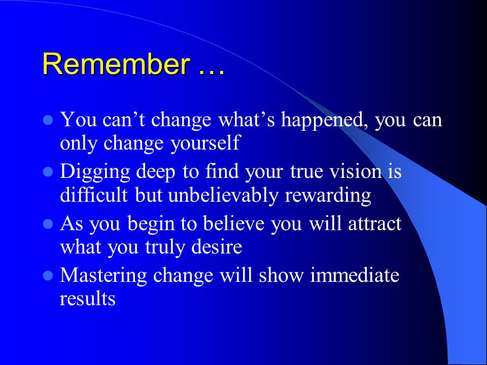 Remember … You can't change what's happened, you can only change yourself Digging deep to find your true vision is difficult but unbelievably rewarding As you begin to believe you will attract what you truly desire Mastering change will show immediate results