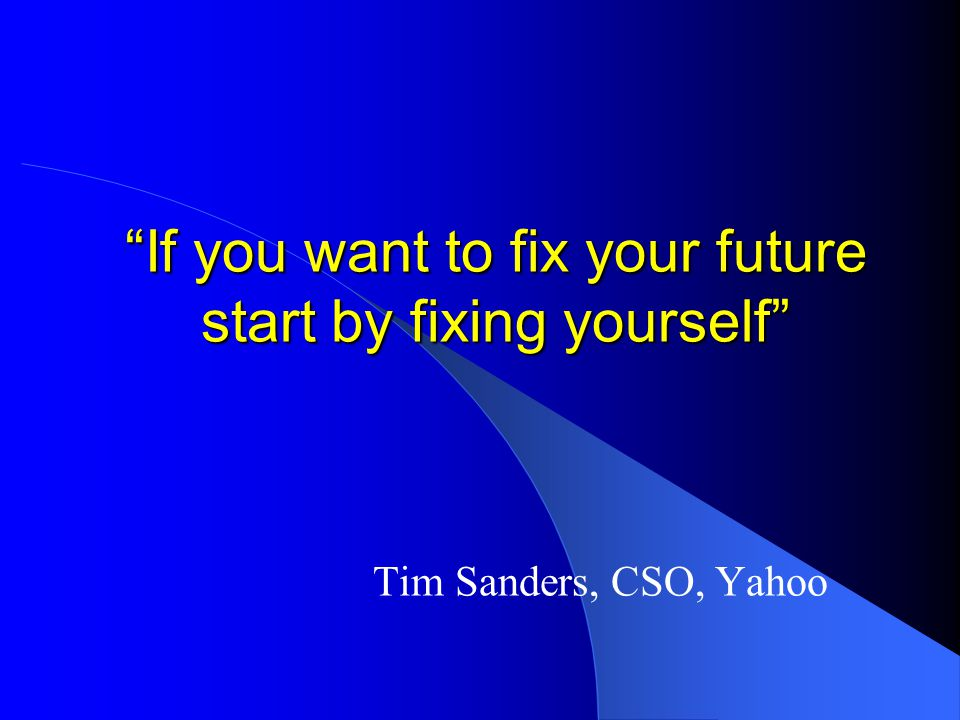 If you want to fix your future start by fixing yourself Tim Sanders, CSO, Yahoo
