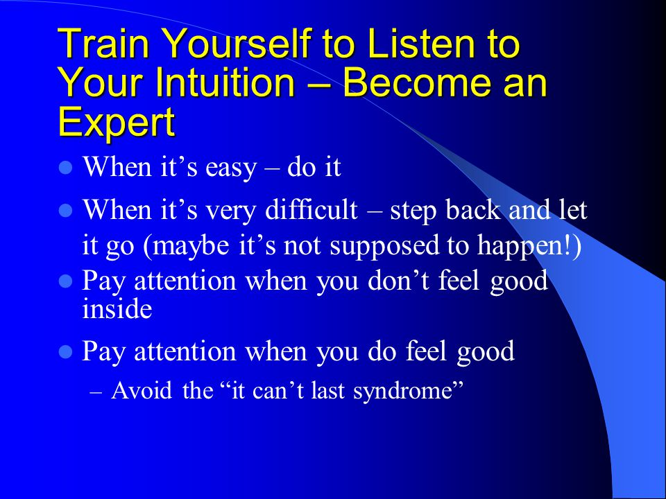 Train Yourself to Listen to Your Intuition – Become an Expert When it's easy – do it When it's very difficult – step back and let it go (maybe it's not supposed to happen!) Pay attention when you don't feel good inside Pay attention when you do feel good – Avoid the it can't last syndrome