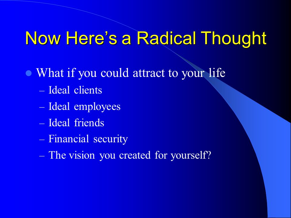 Now Here's a Radical Thought What if you could attract to your life – Ideal clients – Ideal employees – Ideal friends – Financial security – The vision you created for yourself?