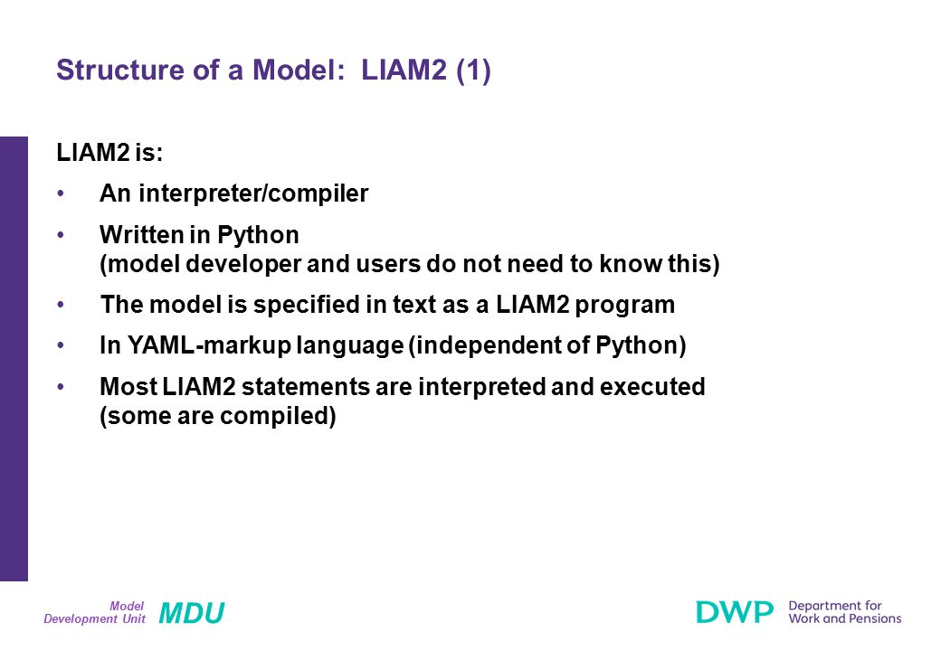 MDU Development Unit Model LIAM2 is: An interpreter/compiler Written in Python (model developer and users do not need to know this) The model is specified in text as a LIAM2 program In YAML-markup language (independent of Python) Most LIAM2 statements are interpreted and executed (some are compiled) Structure of a Model: LIAM2 (1)