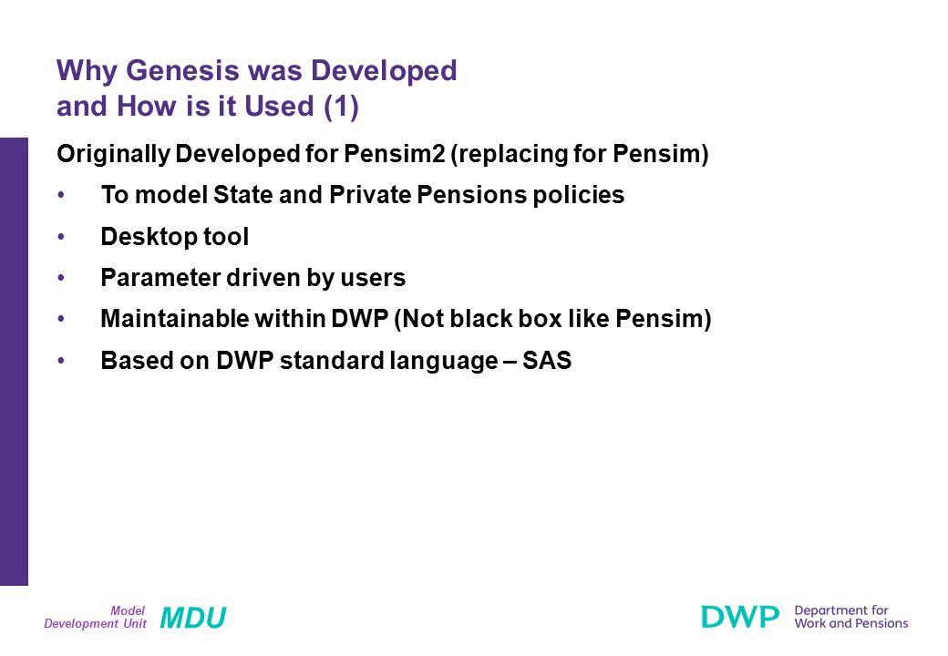 MDU Development Unit Model Example 2: More Complex Genesis DPM Action DPM_Assign_Education Sheet Table NameData Item paEducationLevel Selection Criteria Outcome 2002200320042005 Man_UK_Born 2 0.250.240.23 Man_UK_Born 3 0.39 0.380.37 Man_UK_Born 4 Man_NonUK_Born 2 0.25 Man_NonUK_Born 3 0.39 Man_NonUK_Born 4 Woman_UK_Born 2 0.23 Woman_UK_Born 3 0.23 Woman_UK_Born 4 Woman_NonUK_Born 2 0.23 Woman_NonUK_Born 3 0.23 Woman_NonUK_Born 4