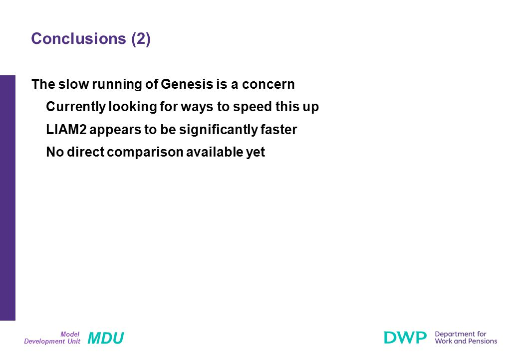 MDU Development Unit Model The slow running of Genesis is a concern Currently looking for ways to speed this up LIAM2 appears to be significantly faster No direct comparison available yet Conclusions (2)