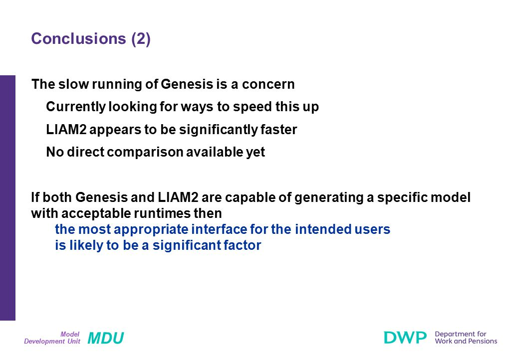 MDU Development Unit Model The slow running of Genesis is a concern Currently looking for ways to speed this up LIAM2 appears to be significantly faster No direct comparison available yet If both Genesis and LIAM2 are capable of generating a specific model with acceptable runtimes then the most appropriate interface for the intended users is likely to be a significant factor Conclusions (2)