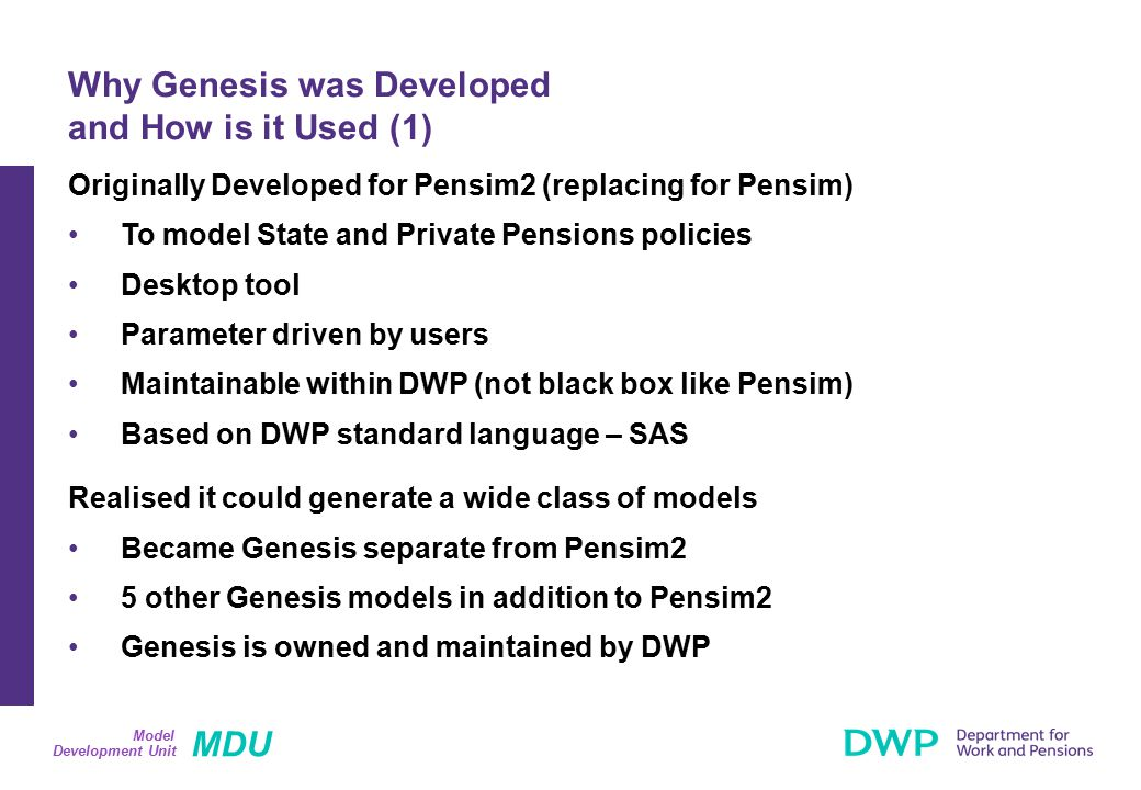 MDU Development Unit Model Originally Developed for Pensim2 (replacing for Pensim) To model State and Private Pensions policies Desktop tool Parameter driven by users Maintainable within DWP (not black box like Pensim) Based on DWP standard language – SAS Realised it could generate a wide class of models Became Genesis separate from Pensim2 5 other Genesis models in addition to Pensim2 Genesis is owned and maintained by DWP Why Genesis was Developed and How is it Used (1)