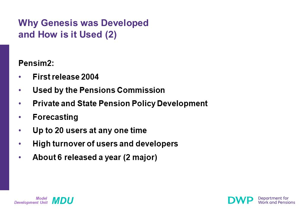 MDU Development Unit Model Pensim2: First release 2004 Used by the Pensions Commission Private and State Pension Policy Development Forecasting Up to 20 users at any one time High turnover of users and developers About 6 released a year (2 major) Why Genesis was Developed and How is it Used (2)