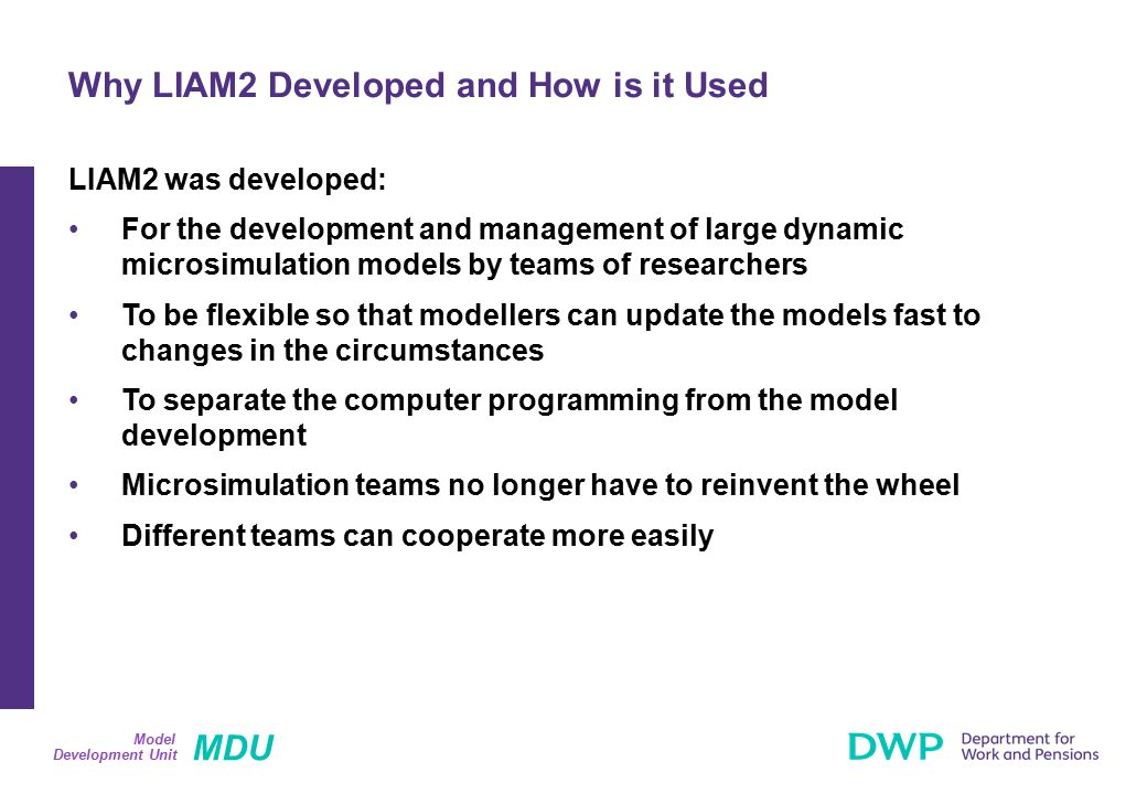 MDU Development Unit Model LIAM2 and Genesis are both able to generate discrete dynamic microsimulation models containing similar processes (demographic, labour market, pension processes) Genesis requires SAS (currently version 9.1) Genesis is owned and maintained by DWP LIAM2 is Open Source Conclusions (1)