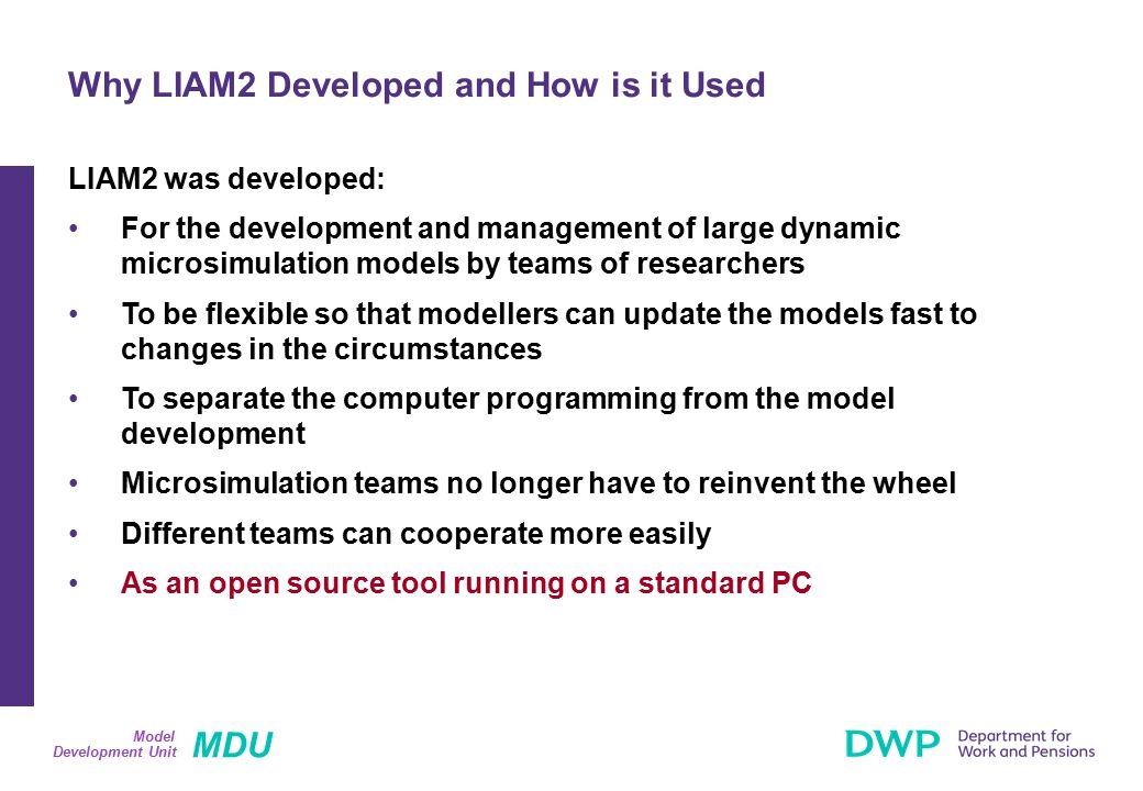 MDU Development Unit Model LIAM2 was developed: For the development and management of large dynamic microsimulation models by teams of researchers To be flexible so that modellers can update the models fast to changes in the circumstances To separate the computer programming from the model development Microsimulation teams no longer have to reinvent the wheel Different teams can cooperate more easily As an open source tool running on a standard PC Why LIAM2 Developed and How is it Used