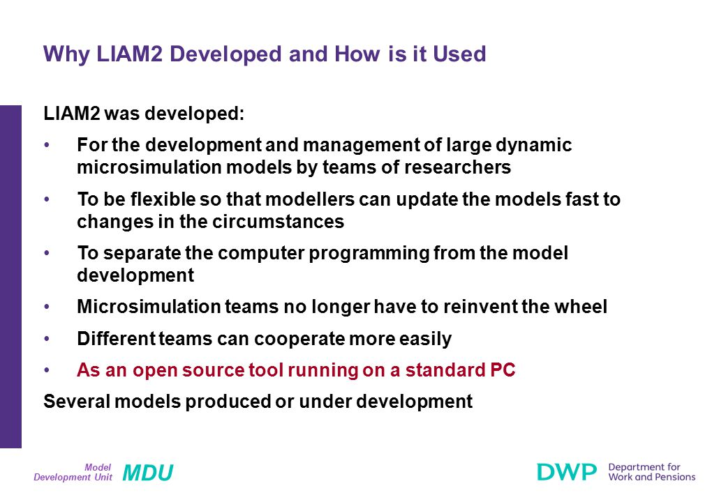 MDU Development Unit Model LIAM2 was developed: For the development and management of large dynamic microsimulation models by teams of researchers To be flexible so that modellers can update the models fast to changes in the circumstances To separate the computer programming from the model development Microsimulation teams no longer have to reinvent the wheel Different teams can cooperate more easily As an open source tool running on a standard PC Several models produced or under development Why LIAM2 Developed and How is it Used