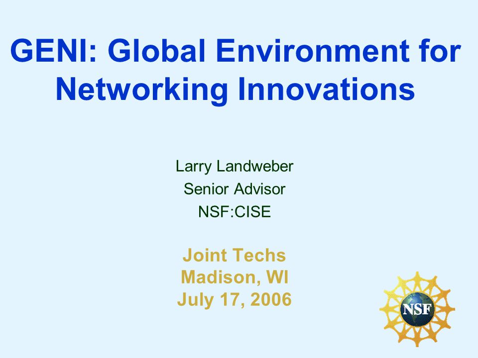 GENI: Global Environment for Networking Innovations Larry Landweber Senior Advisor NSF:CISE Joint Techs Madison, WI July 17, 2006