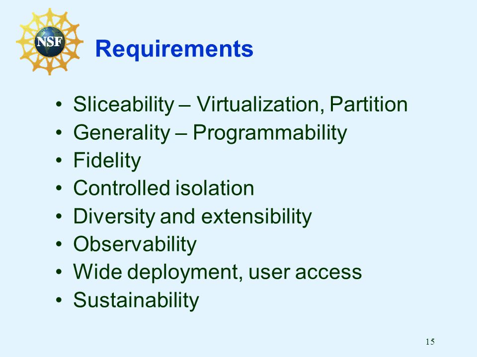 15 Requirements Sliceability – Virtualization, Partition Generality – Programmability Fidelity Controlled isolation Diversity and extensibility Observability Wide deployment, user access Sustainability
