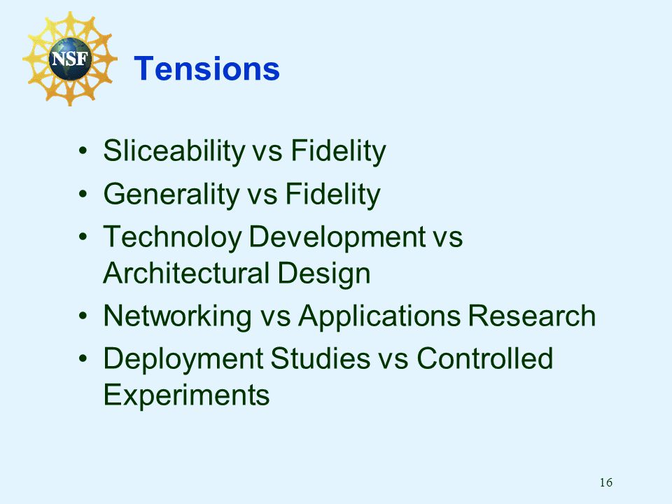 16 Tensions Sliceability vs Fidelity Generality vs Fidelity Technoloy Development vs Architectural Design Networking vs Applications Research Deployment Studies vs Controlled Experiments