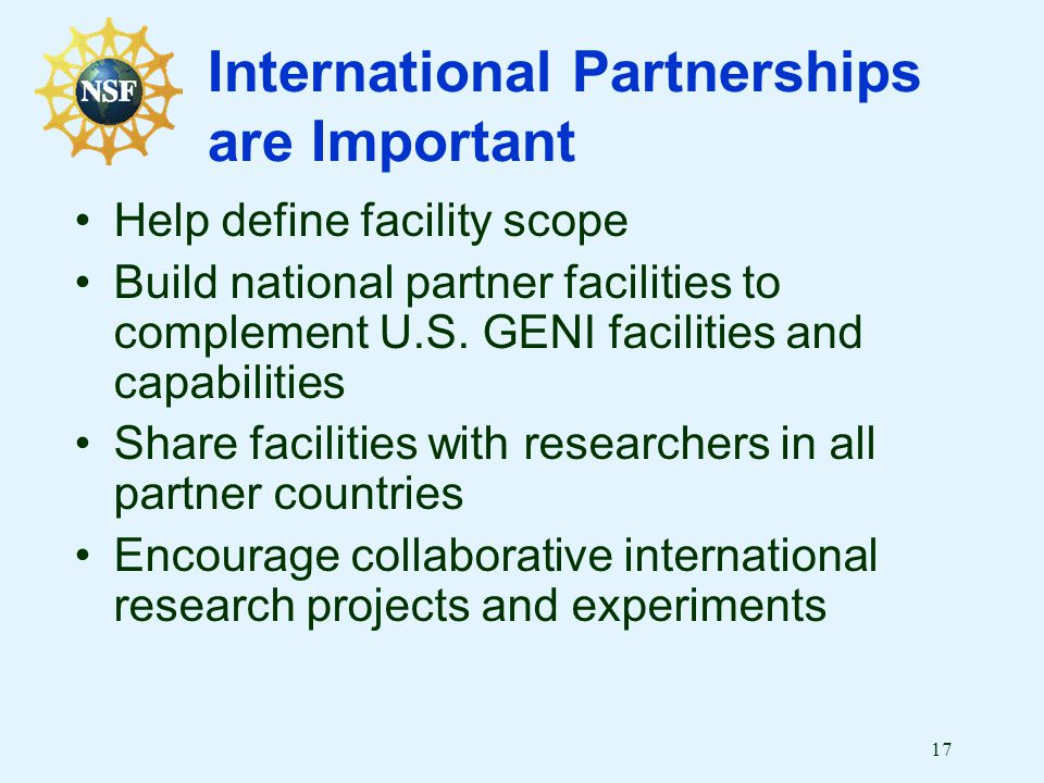 17 International Partnerships are Important Help define facility scope Build national partner facilities to complement U.S.