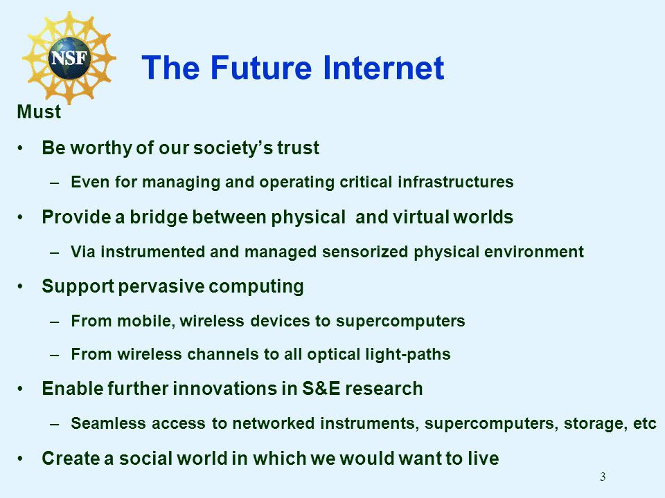 3 The Future Internet Must Be worthy of our society's trust –Even for managing and operating critical infrastructures Provide a bridge between physica
