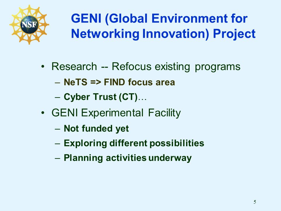 5 GENI (Global Environment for Networking Innovation) Project Research -- Refocus existing programs –NeTS => FIND focus area –Cyber Trust (CT)… GENI Experimental Facility –Not funded yet –Exploring different possibilities –Planning activities underway