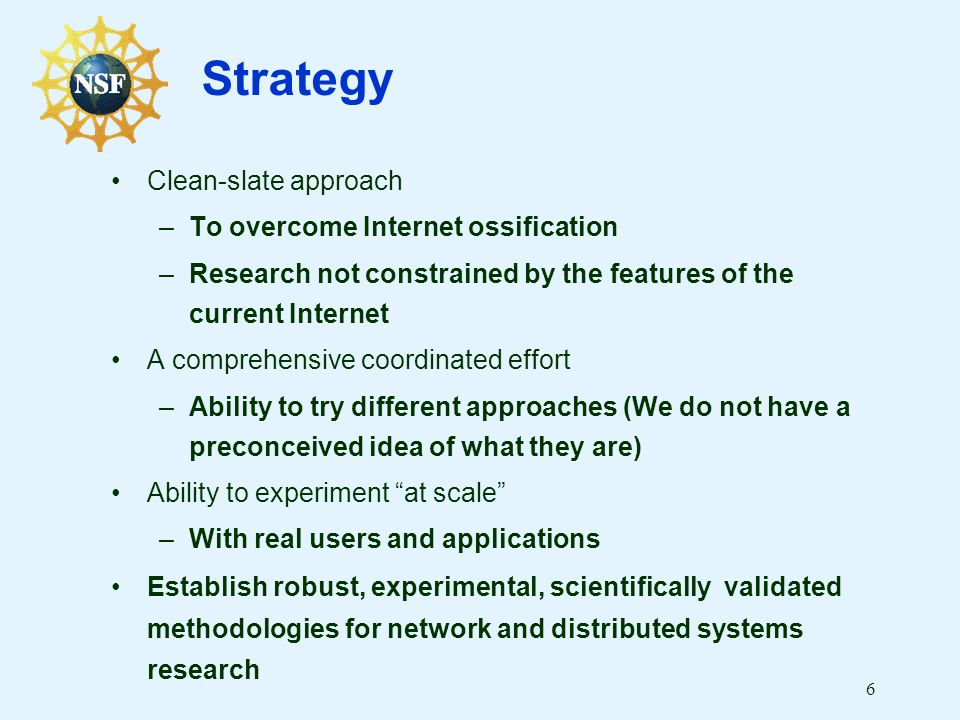 6 Strategy Clean-slate approach –To overcome Internet ossification –Research not constrained by the features of the current Internet A comprehensive c