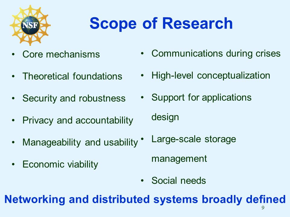 9 Scope of Research Core mechanisms Theoretical foundations Security and robustness Privacy and accountability Manageability and usability Economic viability Communications during crises High-level conceptualization Support for applications design Large-scale storage management Social needs Networking and distributed systems broadly defined