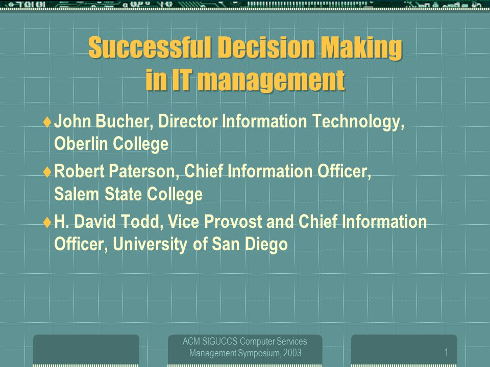 ACM SIGUCCS Computer Services Management Symposium, 20031 Successful Decision Making in IT management  John Bucher, Director Information Technology, Oberlin College  Robert Paterson, Chief Information Officer, Salem State College  H.