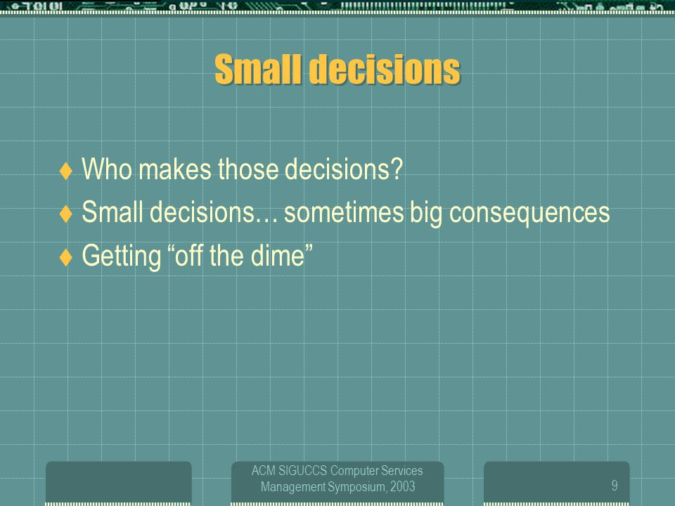 ACM SIGUCCS Computer Services Management Symposium, 200310 How to handle Bad Decisions  Define a bad decision  Admit when you're wrong  Take the responsibility for your staff  Discuss what needs to happen to change the situation  Keep your boss in the loop