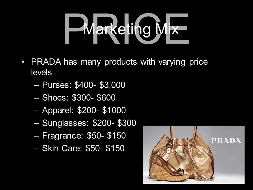 PRADA has many products with varying price levels –Purses: $400- $3,000 –Shoes: $300- $600 –Apparel: $200- $1000 –Sunglasses: $200- $300 –Fragrance: $
