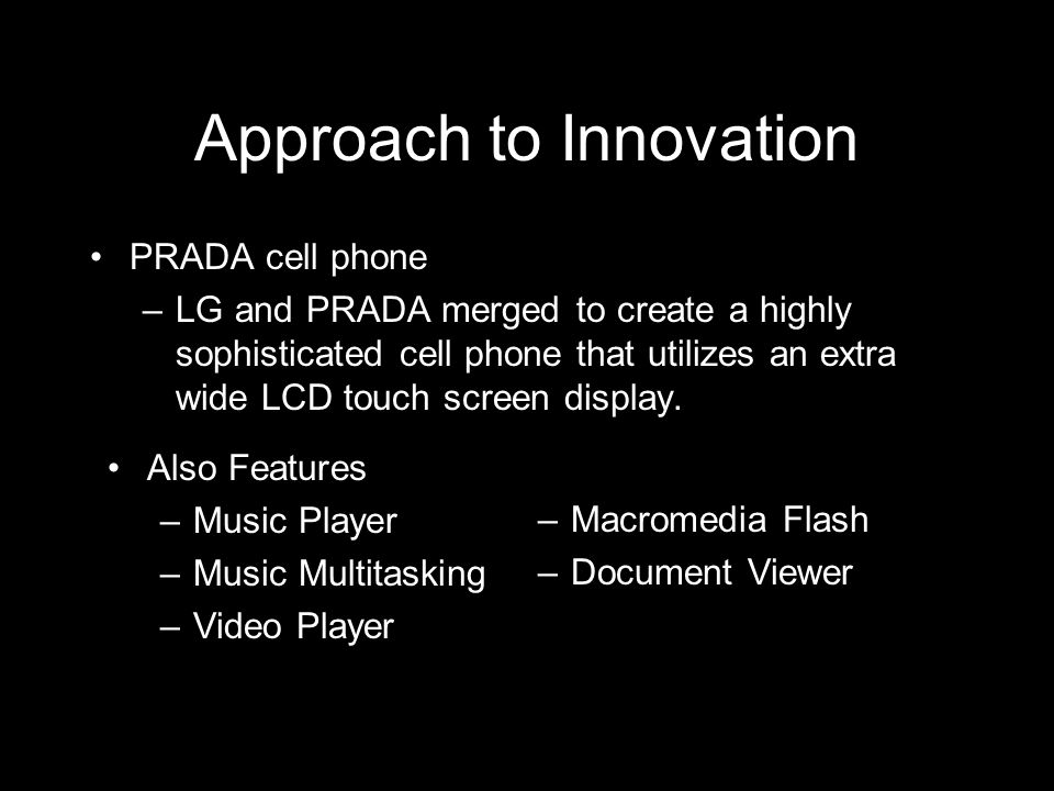 Approach to Innovation PRADA cell phone –LG and PRADA merged to create a highly sophisticated cell phone that utilizes an extra wide LCD touch screen