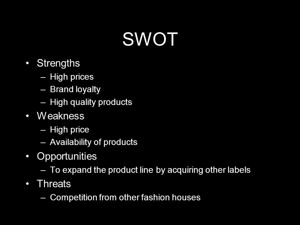 SWOT Strengths –High prices –Brand loyalty –High quality products Weakness –High price –Availability of products Opportunities –To expand the product