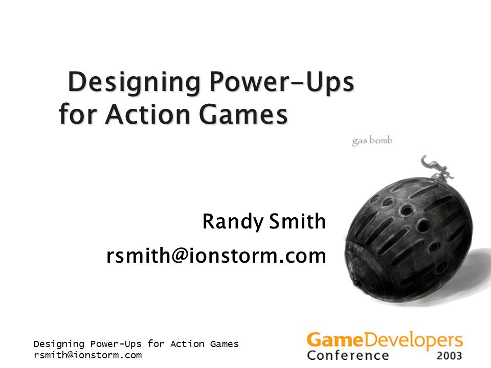 Designing Power-Ups for Action Games rsmith@ionstorm.com Designing Power-Ups for Action Games Designing Power-Ups for Action Games Randy Smith rsmith@ionstorm.com