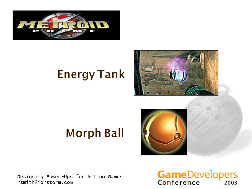 Designing Power-Ups for Action Games rsmith@ionstorm.com Energy Tank Morph Ball