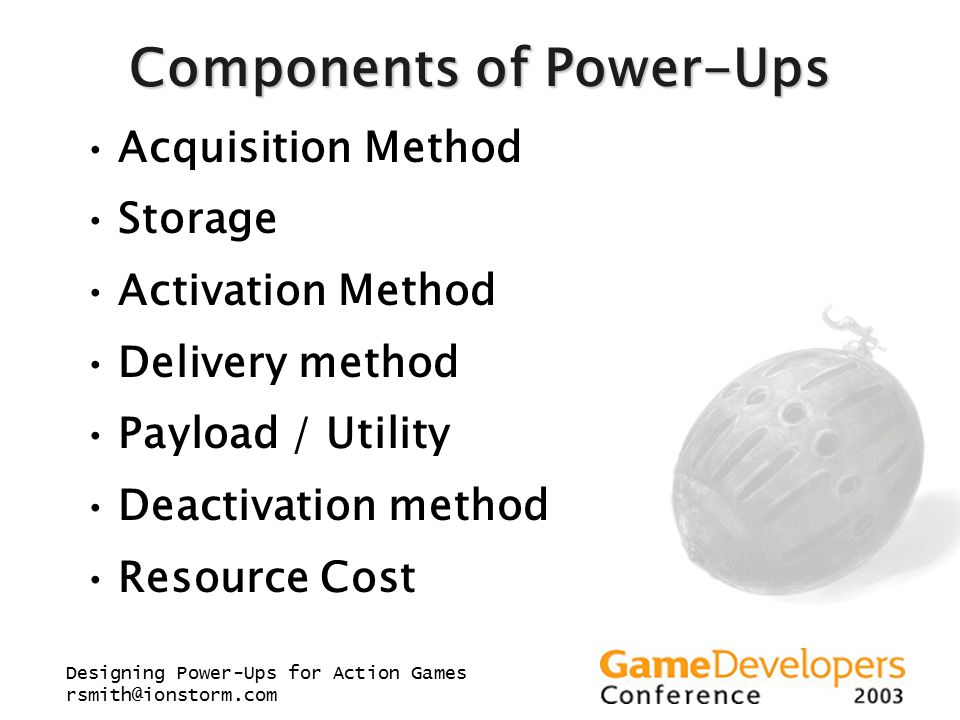 Designing Power-Ups for Action Games rsmith@ionstorm.com Components of Power-Ups Acquisition Method Storage Activation Method Delivery method Payload / Utility Deactivation method Resource Cost