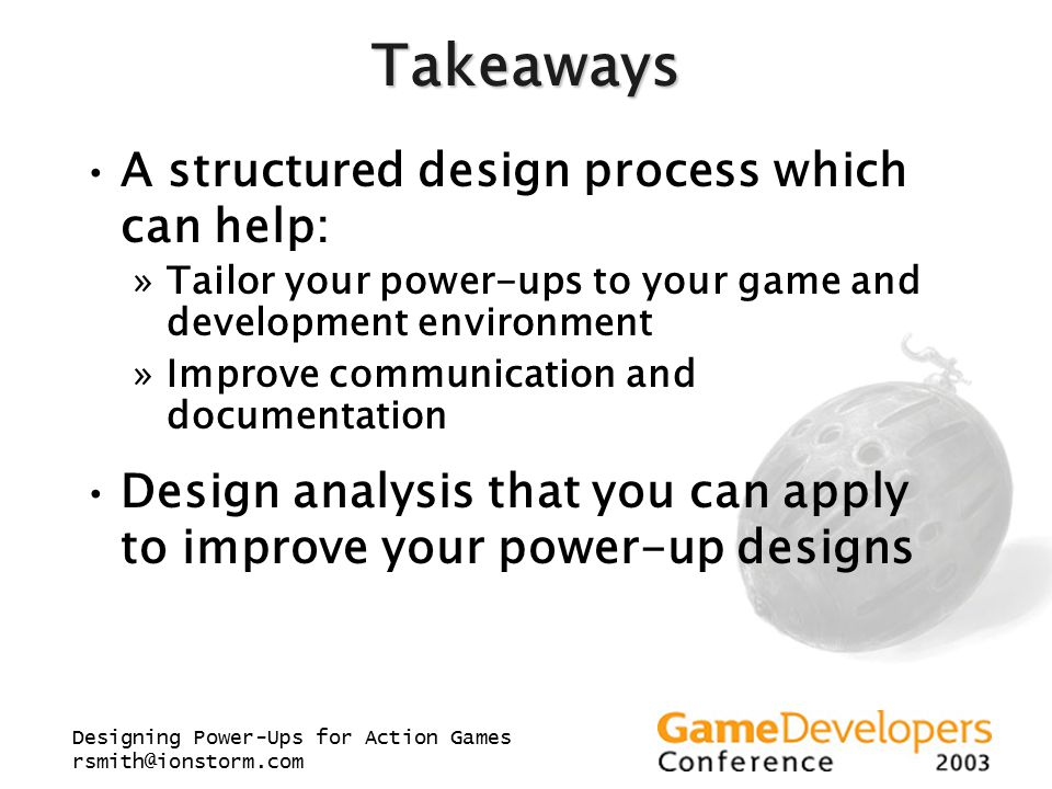 Designing Power-Ups for Action Games rsmith@ionstorm.com Takeaways A structured design process which can help: »Tailor your power-ups to your game and development environment »Improve communication and documentation Design analysis that you can apply to improve your power-up designs