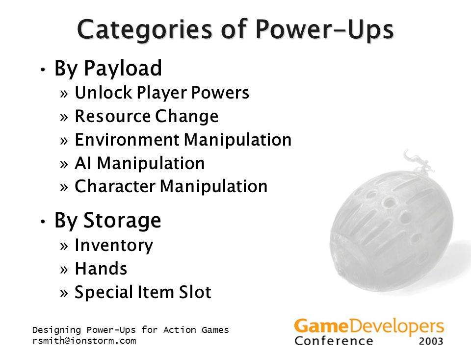 Designing Power-Ups for Action Games rsmith@ionstorm.com Categories of Power-Ups By Payload »Unlock Player Powers »Resource Change »Environment Manipu