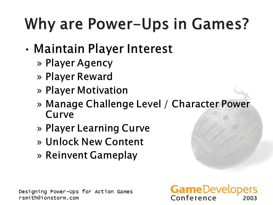 Designing Power-Ups for Action Games rsmith@ionstorm.com Why are Power-Ups in Games? Maintain Player Interest »Player Agency »Player Reward »Player Mo