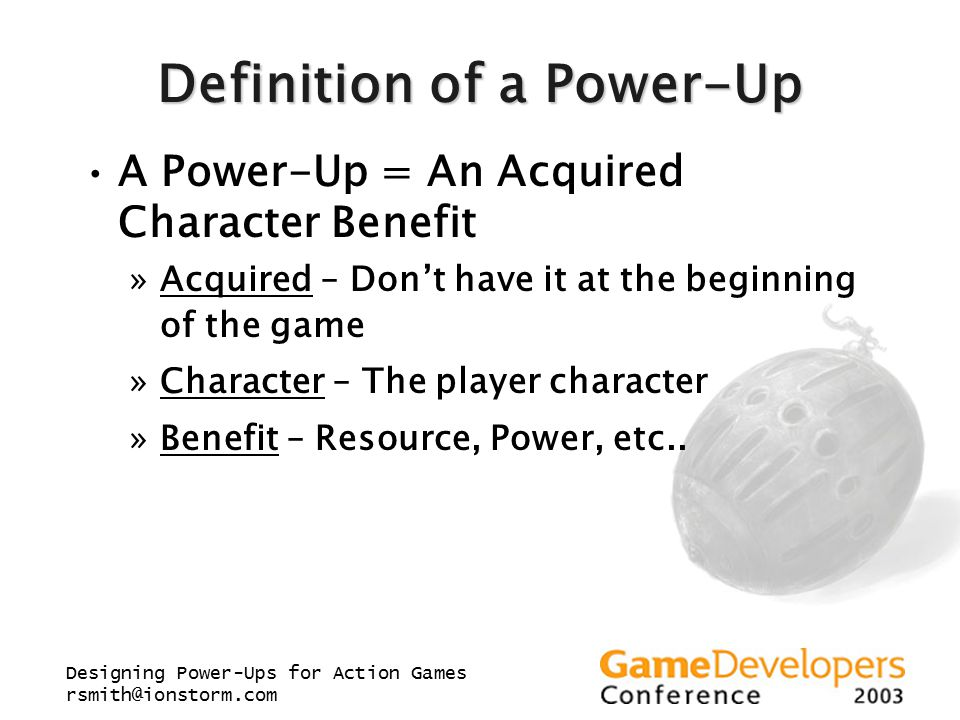Designing Power-Ups for Action Games rsmith@ionstorm.com Definition of a Power-Up A Power-Up = An Acquired Character Benefit »Acquired – Don't have it
