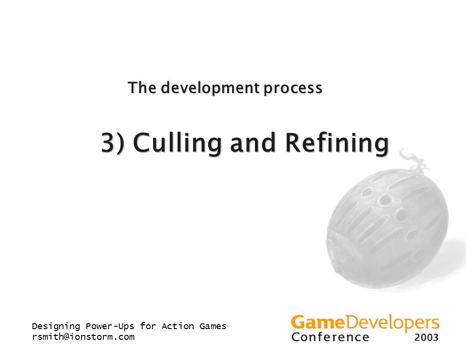 Designing Power-Ups for Action Games rsmith@ionstorm.com The development process 3) Culling and Refining