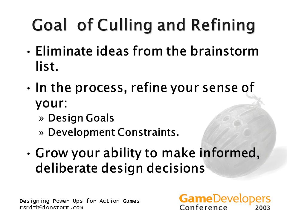 Designing Power-Ups for Action Games rsmith@ionstorm.com Goal of Culling and Refining Eliminate ideas from the brainstorm list.