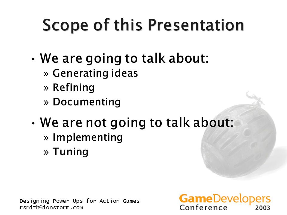 Designing Power-Ups for Action Games rsmith@ionstorm.com Scope of this Presentation We are going to talk about: »Generating ideas »Refining »Documenti