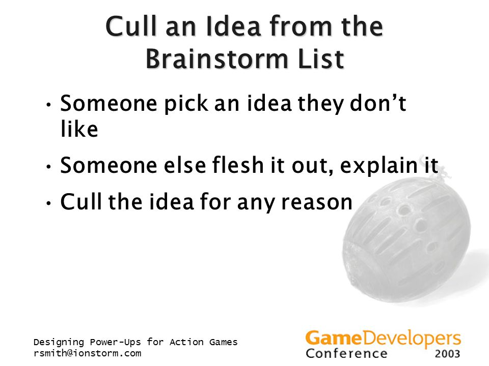 Designing Power-Ups for Action Games rsmith@ionstorm.com Cull an Idea from the Brainstorm List Someone pick an idea they don't like Someone else flesh