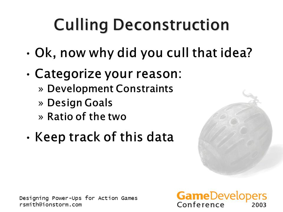 Designing Power-Ups for Action Games rsmith@ionstorm.com Culling Deconstruction Ok, now why did you cull that idea? Categorize your reason: »Developme