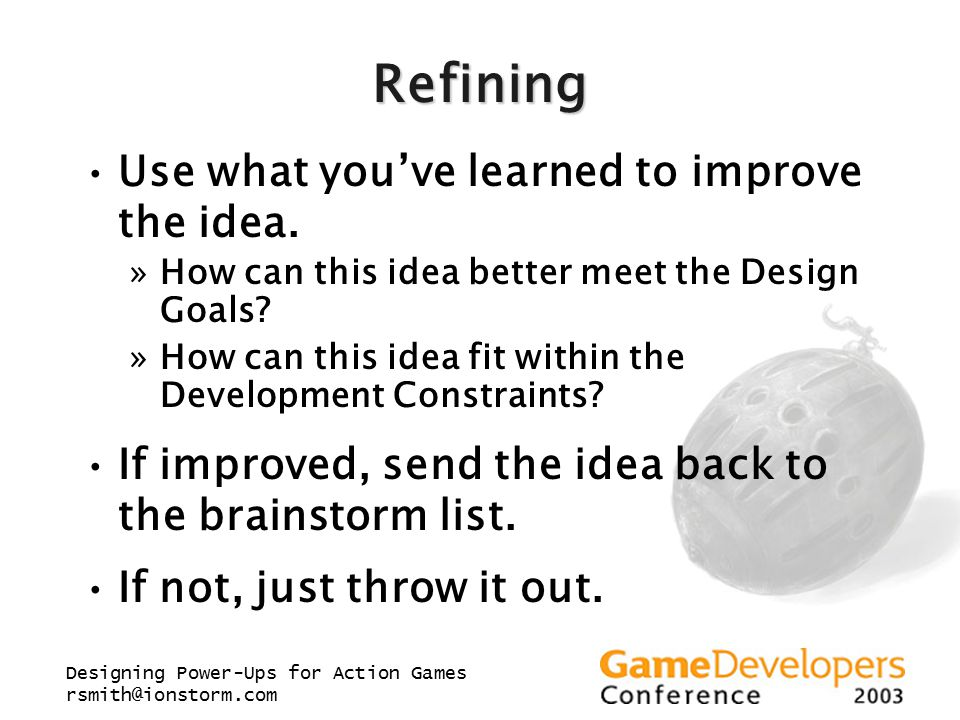 Designing Power-Ups for Action Games rsmith@ionstorm.com Refining Use what you've learned to improve the idea.