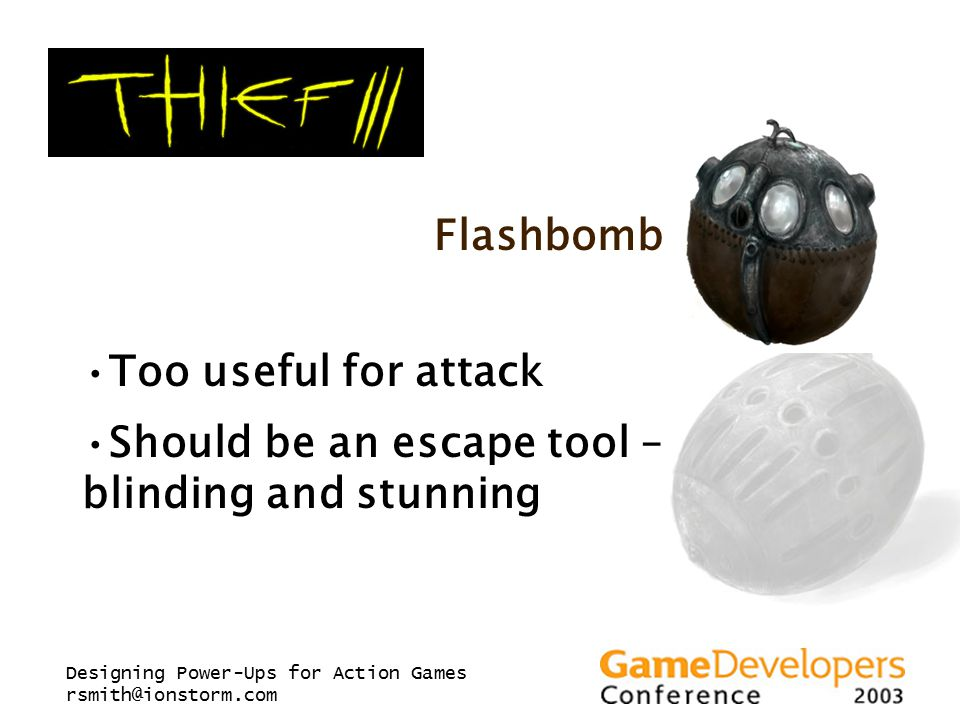 Designing Power-Ups for Action Games rsmith@ionstorm.com Flashbomb Too useful for attack Should be an escape tool – blinding and stunning
