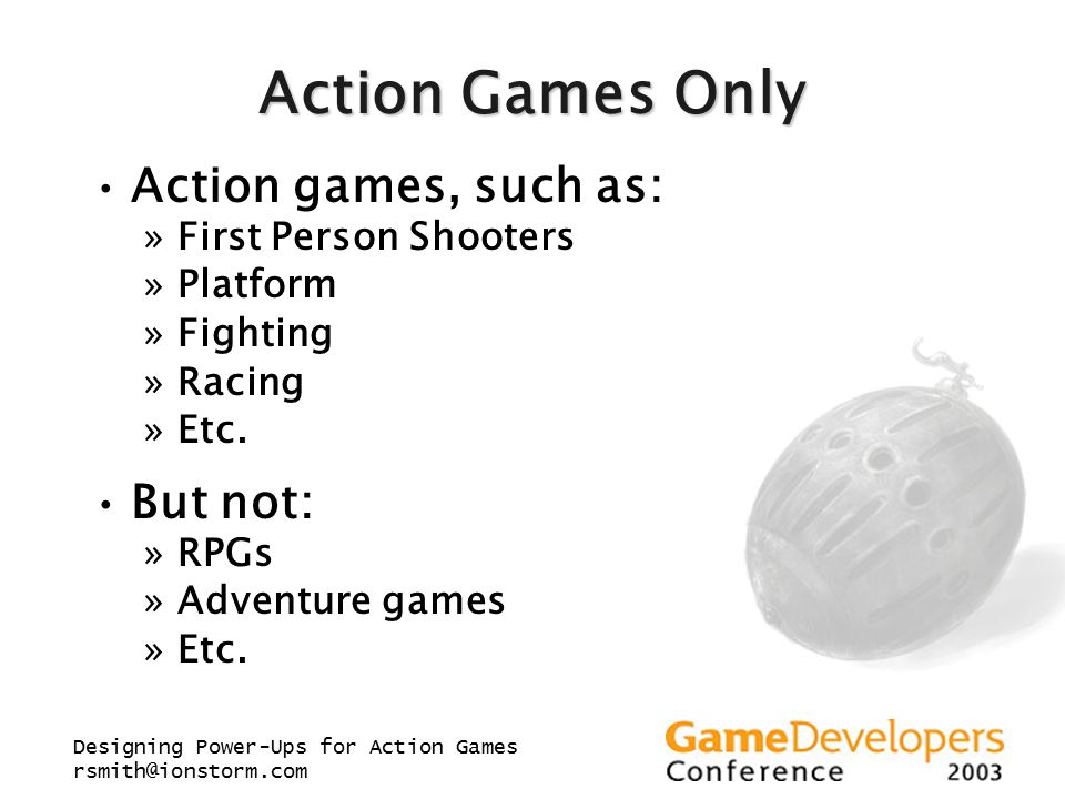 Designing Power-Ups for Action Games rsmith@ionstorm.com Action Games Only Action games, such as: »First Person Shooters »Platform »Fighting »Racing »