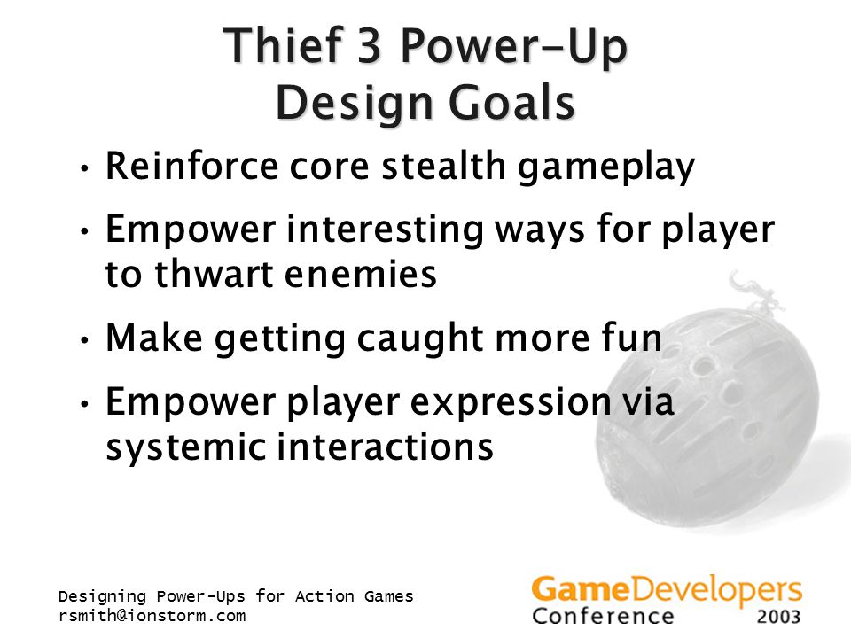 Designing Power-Ups for Action Games rsmith@ionstorm.com Thief 3 Power-Up Design Goals Reinforce core stealth gameplay Empower interesting ways for pl