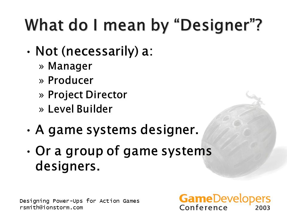 "Designing Power-Ups for Action Games rsmith@ionstorm.com What do I mean by ""Designer""? Not (necessarily) a: »Manager »Producer »Project Director »Leve"