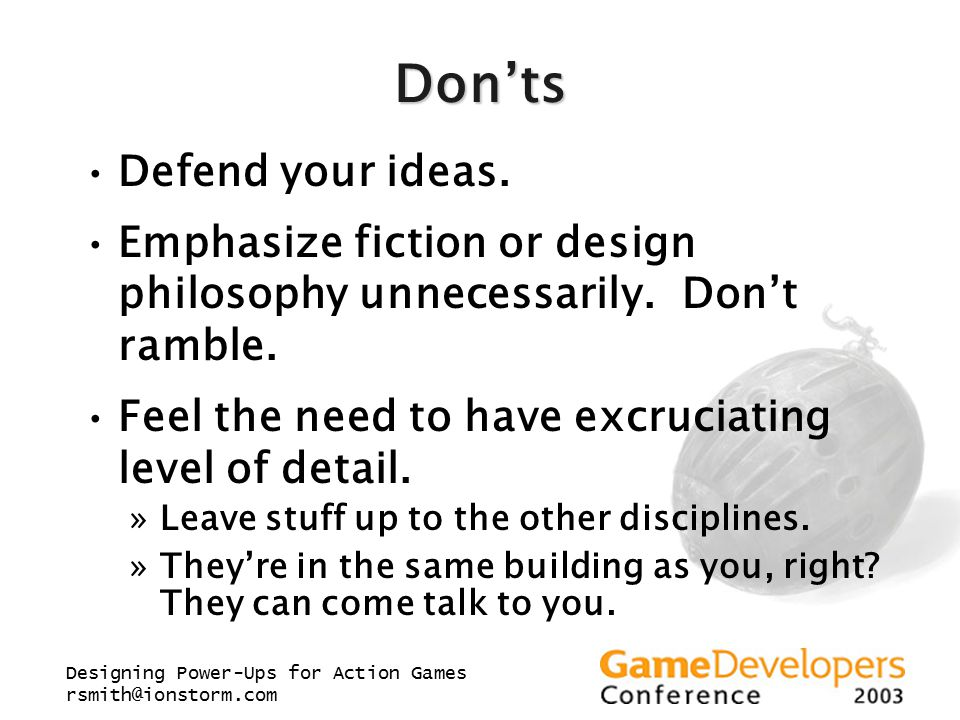 Designing Power-Ups for Action Games rsmith@ionstorm.com Don'ts Defend your ideas. Emphasize fiction or design philosophy unnecessarily. Don't ramble.