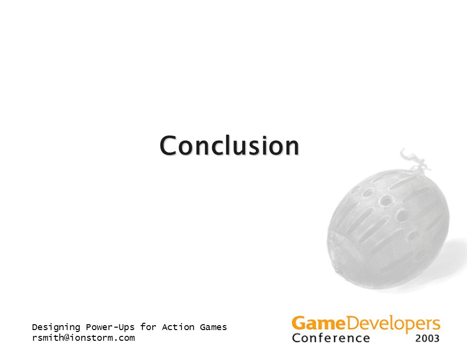 Designing Power-Ups for Action Games rsmith@ionstorm.com Conclusion