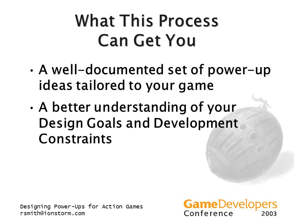 Designing Power-Ups for Action Games rsmith@ionstorm.com What This Process Can Get You A well-documented set of power-up ideas tailored to your game A better understanding of your Design Goals and Development Constraints