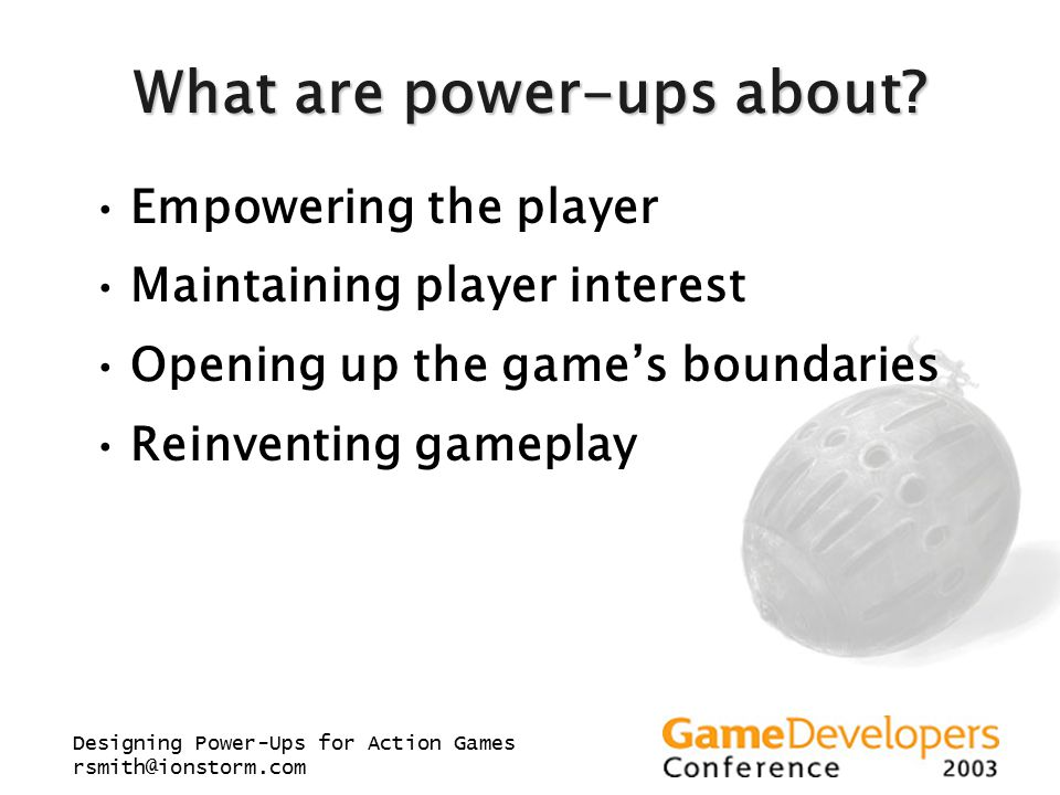 Designing Power-Ups for Action Games rsmith@ionstorm.com What are power-ups about? Empowering the player Maintaining player interest Opening up the ga