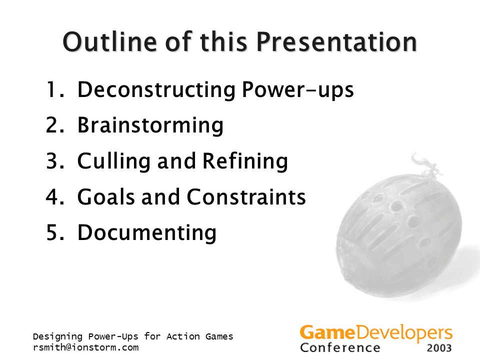Designing Power-Ups for Action Games rsmith@ionstorm.com Outline of this Presentation 1.Deconstructing Power-ups 2.Brainstorming 3.Culling and Refinin