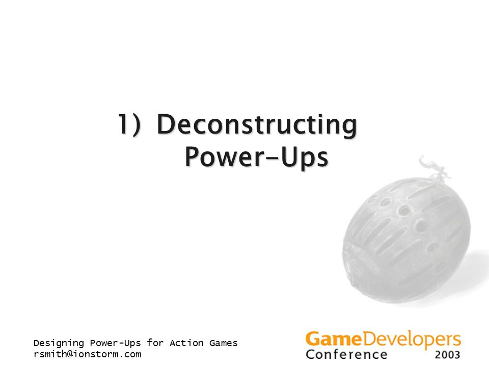 Designing Power-Ups for Action Games rsmith@ionstorm.com 1)Deconstructing Power-Ups